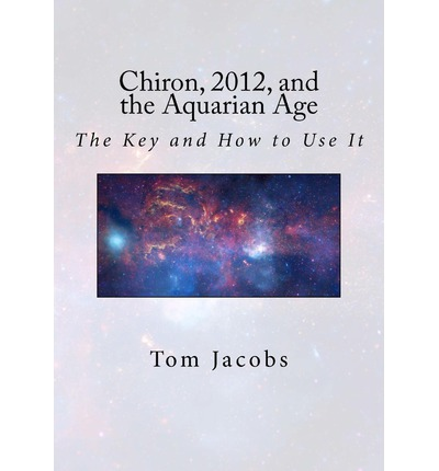 Chiron, 2012, and the Aquarian Age : The Key and How to Use It