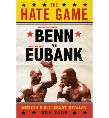 The Hate Game : Benn, Eubank and British Boxing's Bitterest Rivalry
