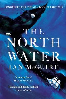 The North Water : Longlisted for the Man Booker Prize 2016
