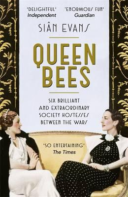 Queen Bees : Six Brilliant and Extraordinary Society Hostesses Between the Wars - A Spectacle of Celebrity, Talent, and Burning Ambition