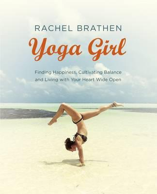 Yoga Girl : Finding Happiness, Cultivating Balance and Living with Your Heart Wide Open