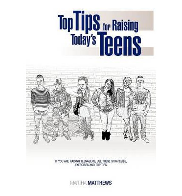 Top Tips for Raising Today's Teens : If You Are Raising Teenagers, Use These Strategies, Exercises and Top Tips