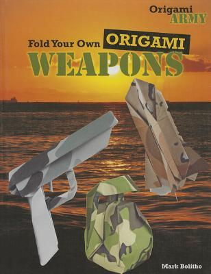 Fold Your Own Origami Weapons Mark Bolitho 9781477713204