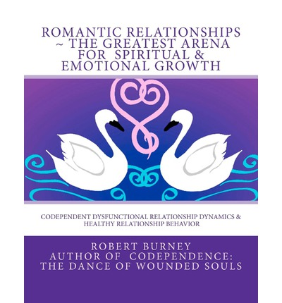 Romantic Relationships the Greatest Arena for Spiritual & Emotional Growth : Codependent Dysfunctional Relationship Dynamics & Healthy Relationship Behavior