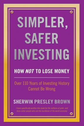 Simpler, Safer Investing : How Not to Lose Money, Over 110 Years of Investing History Cannot Be Wrong