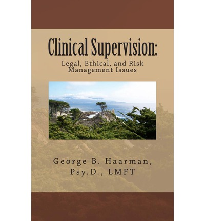 Clinical Supervision : Legal, Ethical, and Risk Management Issues