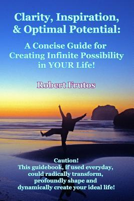 Clarity, Inspiration & Optimum Potential : A Concise Guide for Creating Infinite Possibility in Your Life!