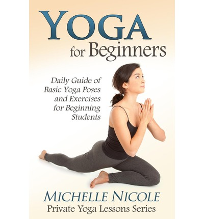 Yoga for Beginners : The Daily Guide of Basic Yoga Poses and Exercises for Beginning Students