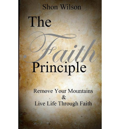 The Faith Principle : Remove Your Mountains and Live Life Through Faith