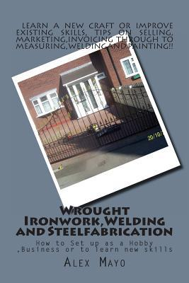 Wrought Ironwork, Welding and Steel Fabrication : How to Set Up as Hobby or Business