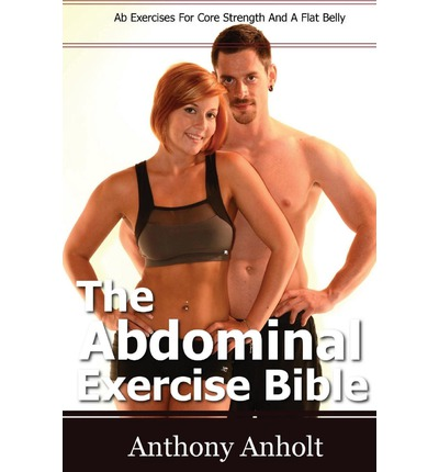 The Abdominal Exercise Bible : AB Exercises for Core Strength and a Flat Belly