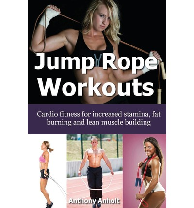 Jump Rope Workouts : Cardio Fitness for Increased Stamina, Lean Muscle Building and Fat Burning