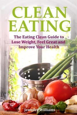 Clean Eating : The Eating Clean Guide to Lose Weight, Feel Great and Improve Your Health