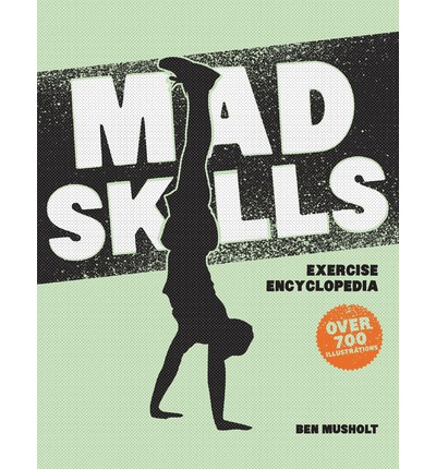 Mad Skills Exercise Encyclopedia : The World's Largest Illustrated Exercise Encyclopedia