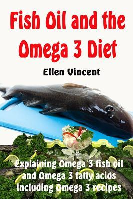 Fish Oil and the Omega 3 Diet : Explaining Omega 3 Fish Oil and Omega 3 Fatty Acids Including Omega 3 Recipes