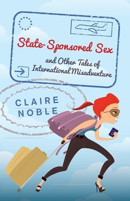 State-Sponsored Sex : And Other Tales of International Misadventure