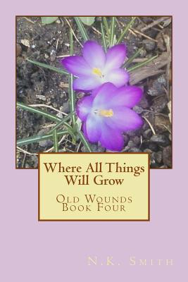 Where All Things Will Grow : Old Wounds Book Four