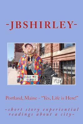 Portland, Maine - Yes, Life Is Here! : -Short Story Experiential Readings about a City-