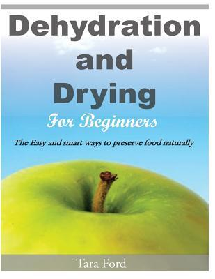 Dehydration and Drying for Beginners : The Easy and Smart Ways to Preserve Food Naturally