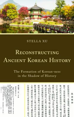 Reconstructing Ancient Korean History : The Formation of Korean-Ness in the Shadow of History