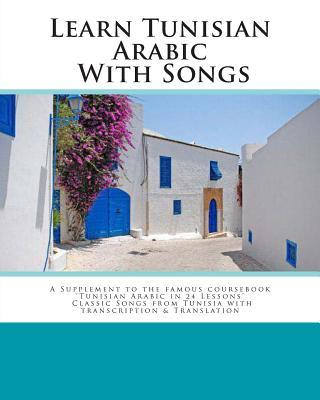 Learn Tunisian Arabic with Songs : A Supplement to the Famous Coursebook 'Tunisian Arabic in 24 Lessons' Classic Songs from Tunisia with Transcription