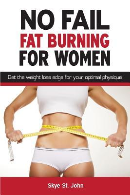No Fail Fat Burning for Women: Get the Weight Loss Edge for Your Optimal Physique