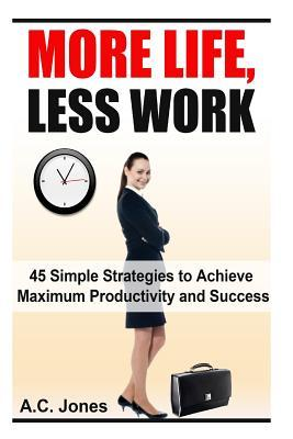 More Life, Less Work : 45 Simple Strategies to Achieve Maximum Productivity and Success