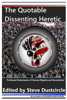 The Quotable Dissenting Heretic : Profound Statements of Human Dignity and Revolution