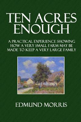 Ten Acres Enough : A Practical Experience Showing How a Very Small Farm May Be Made to Keep a Very Large Family