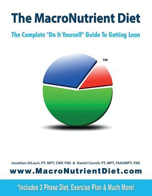The Macronutrient Diet : The Complete Do It Yourself Guide to Getting Lean