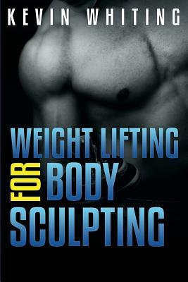 Weight Lifting for Body Sculpting : Build Your Dream Body Thru Weight Lifting