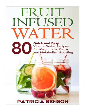 Fruit Infused Water : 80 Quick and Easy Vitamin Water Recipes for Weight Loss, Detox and Metabolism Boosting