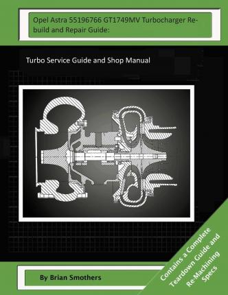 Opel Astra 55196766 Gt1749mv Turbocharger Rebuild and Repair Guide : Turbo Service Guide and Shop Manual