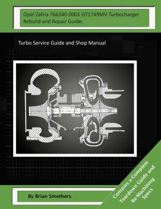 Opel Zafria 766340-0001 Gt1749mv Turbocharger Rebuild and Repair Guide : Turbo Service Guide and Shop Manual