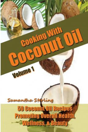 Cooking with Coconut Oil Vol. 1 - 50 Coconut Oil Recipes Promoting Health, Wellness, & Beauty