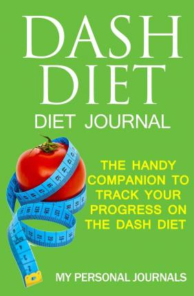 Dash Diet Diet Journal : The Handy Companion to Track Your Progress on the Dash Diet