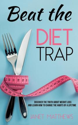 Beat the Diet Trap : Discover the Truth about Weight Loss and Learn How to Change the Habits of a Lifetime