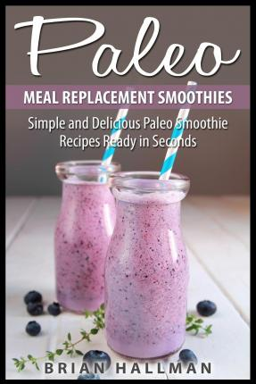 Paleo Meal Replacement Smoothies : Simple and Delicious Paleo Smoothie Recipes Ready in Seconds