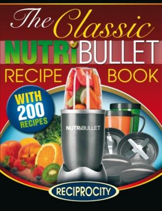 The Classic Nutribullet Recipe Book : 200 Classic Delicious and Optimally Nutritious Blast and Smoothie Recipes