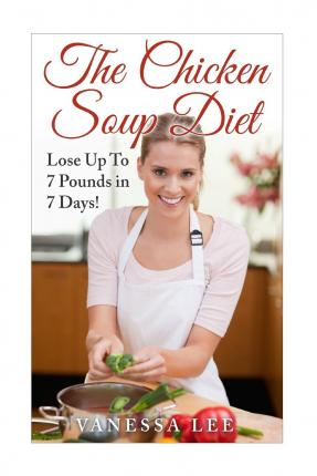 The Chicken Soup Diet : Lose Up to 7 Pounds in 7 Days!