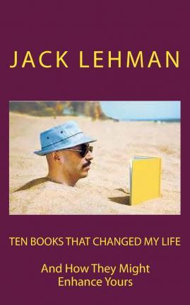 Ten Books That Changed My Life : And How They Might Enrich Yours
