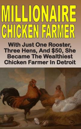 Millionaire Chicken Farmer : With Just One Rooster, Three Hens, and $50, She Became the Wealthiest Chicken Farmer in Detroit