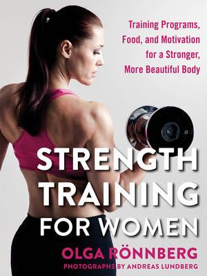 Strength Training for Women : Training Programs, Food, and Motivation for a Stronger, More Beautiful Body