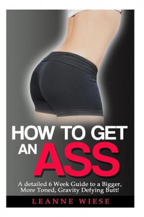 How to Get an Ass : A Detailed 6 Week Guide to a Bigger, More Toned, Gravity Defying Butt!