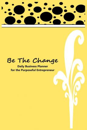 Be the Change : Daily Planner for the Purposeful Entrepreneur