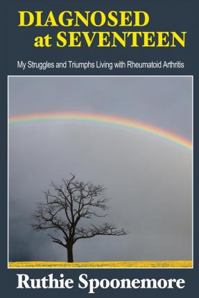 Diagnosed at Seventeen : My Struggles and Triumphs Living with Rheumatoid Arthritis