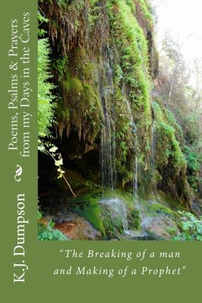 Audiolibro en línea gratuito sin descargas Poems, Psalms & Prayers from My Days in the Caves : The Breaking of a Man and Making of a Prophet by K J Dumpson 1511716061 PDF