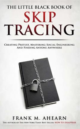 The Little Black Book of Skip Tracing : Creating Pretext, Mastering Social Engineering and Finding Anyone Anywhere