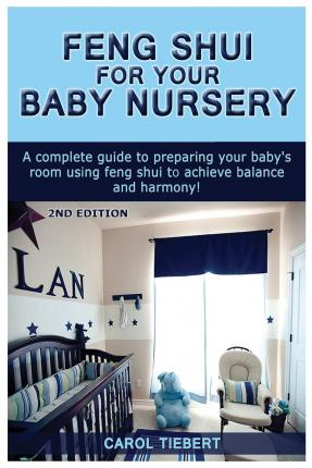 Feng Shui for Your Baby Nursery : A Complete Guide to Preparing Your Baby's Room Using Feng Shui to Achieve Balance and Harmony!