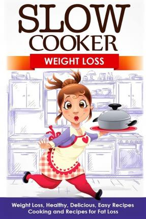 Slow Cooker : Weight Loss: Weight Loss, Healthy, Delicious, Easy Recipes: Cooking and Recipes for Fat Loss